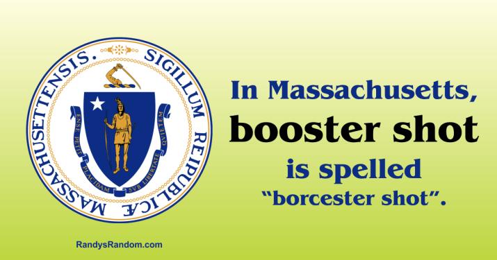 """In Massachusetts, booster shot is spelled """"borcester shot""""."""